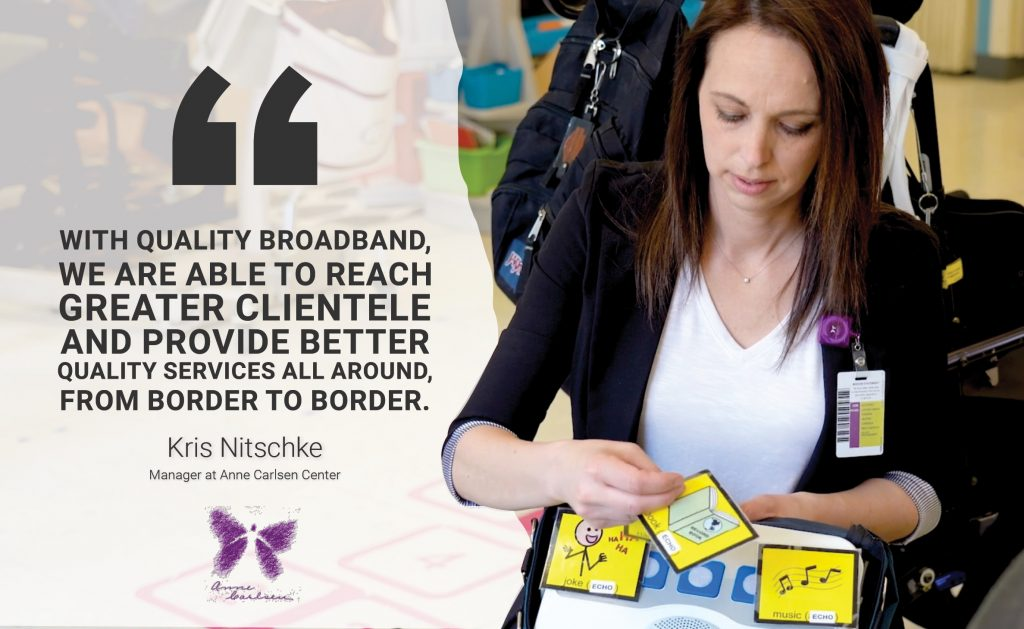 Creative Care From Border to Border Pullquote #1: With quality broadband, we are able to reach greater clientele and provide better quality services all around, from border to border. Kris Nitschike, Manager at Anne Carlsen Center